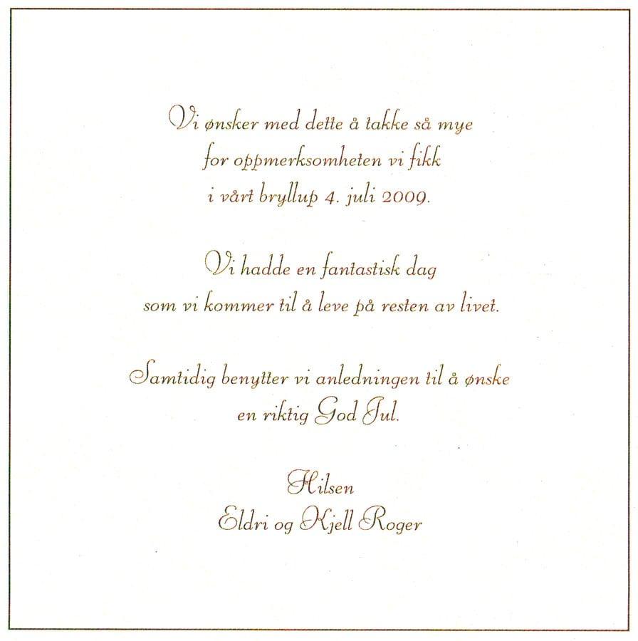 Vi ønsker med dette å takke så mye for oppmerksomheten vi fikk i vårt bryllup 4. juli 2009. Vi hadde en fantastisk dag som kommer til å leve på resten av livet. Samtidig benytter vi anledningen til å ønske en riktig God Jul. Hilsen Eldri og Kjell Roger.